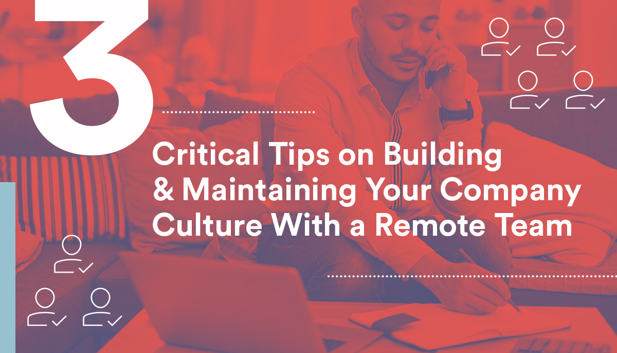 3 Critical Tips on Building & Maintaining Your Company Culture With a Remote Team